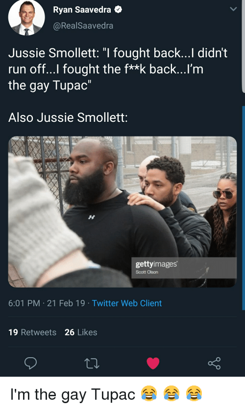 "Run, Twitter, and Tupac: Ryan Saavedra  @RealSaavedra  Jussie Smollett: ""I fought back...Il didn't  run off...l fought the f**k back...I'm  the gay Tupac""  Also Jussie Smollett:  gettyimages  Scott Olson  6:01 PM 21 Feb 19 Twitter Web Client  19 Retweets 26 Likes"
