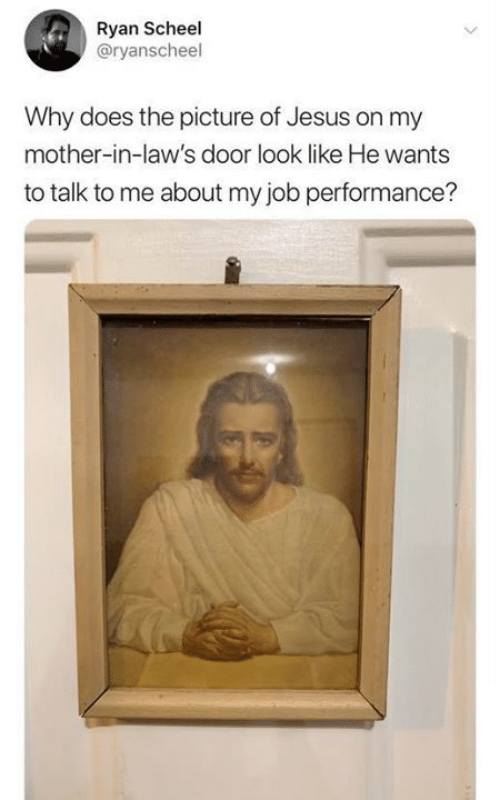 Catholic: Ryan Scheel  @ryanscheel  Why does the picture of Jesus on my  mother-in-law's door look like He wants  to talk to me about my job performance?