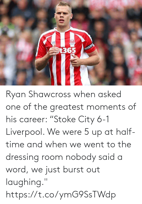 "When: Ryan Shawcross when asked one of the greatest moments of his career:   ""Stoke City 6-1 Liverpool. We were 5 up at half-time and when we went to the dressing room nobody said a word, we just burst out laughing."" https://t.co/ymG9SsTWdp"