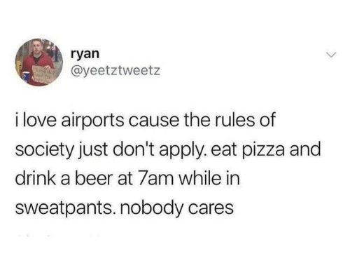 Sweatpants: ryan  @yeetztweetz  i love airports cause the rules of  society just don't apply. eat pizza and  drink a beer at 7am while in  sweatpants. nobody cares