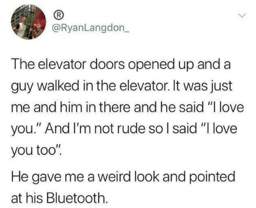 "love you too: @RyanLangdon_  The elevator doors opened up and a  guy walked in the elevator. It was just  me and him in there and he said ""I love  you."" And I'm not rude so I said ""I love  you too""  He gave me a weird look and pointed  at his Bluetooth."