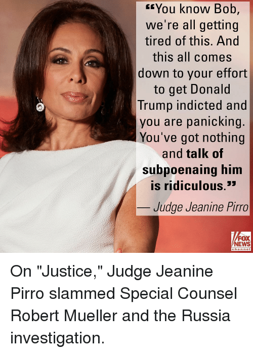 """Donald Trump, Memes, and News: rYou know Bob,  we're all getting  tired of this. And  this all comes  down to your effort  to get Donald  Trump indicted and  you are panicking.  You've got nothing  and talk of  Subpoaing him  is ridiculous.'  en  Judge Jeanine Pirro  FOX  NEWS  chan neI On """"Justice,"""" Judge Jeanine Pirro slammed Special Counsel Robert Mueller and the Russia investigation."""