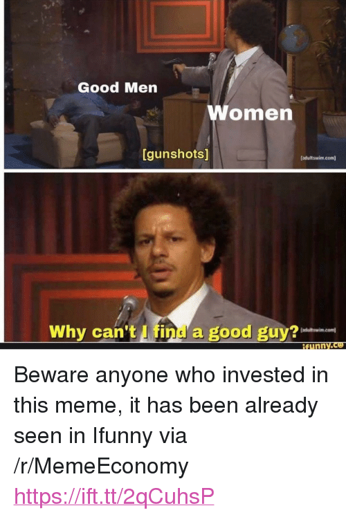 """Meme It: S/  Good Men  omen  [gunshots]  [adultswim.com]  Why can't I find a good guy? <p>Beware anyone who invested in this meme, it has been already seen in Ifunny via /r/MemeEconomy <a href=""""https://ift.tt/2qCuhsP"""">https://ift.tt/2qCuhsP</a></p>"""