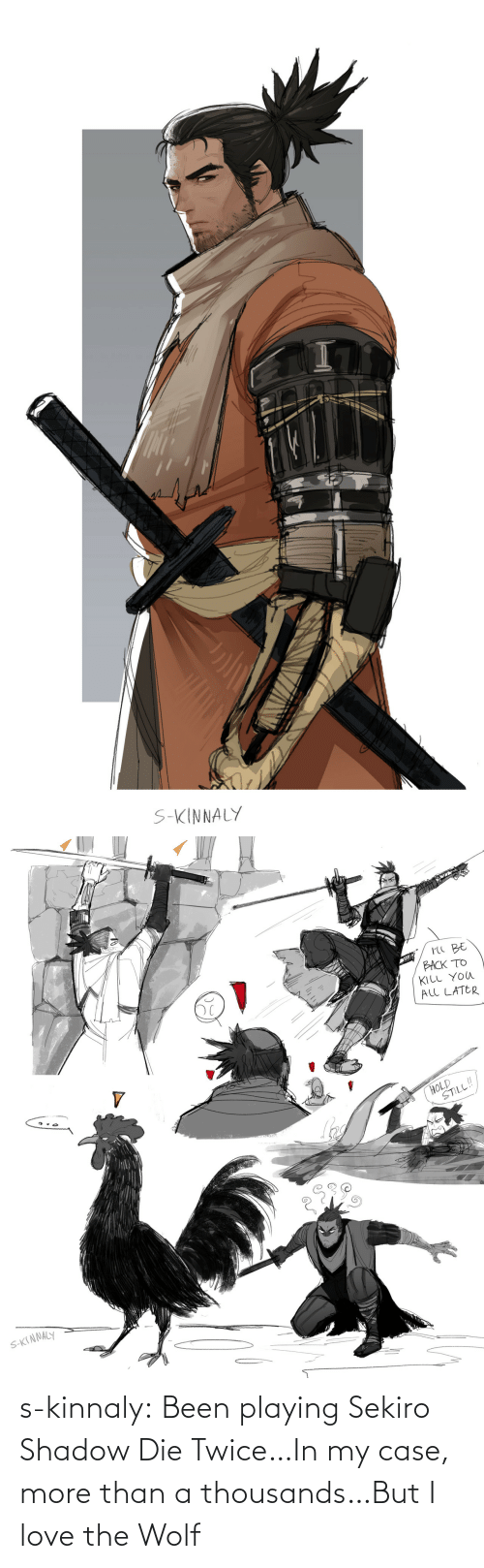 Twice: s-kinnaly:  Been playing Sekiro Shadow Die Twice…In my case, more than a thousands…But I love the Wolf