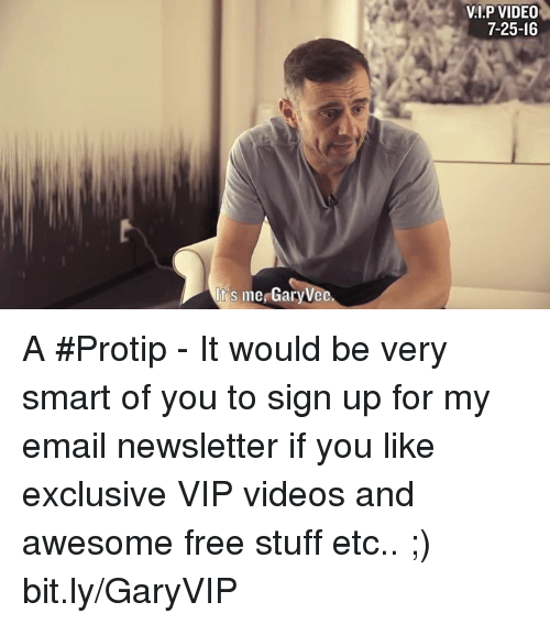 Awesomes: s me GaryVce  VI.P VIDEO  7-25-16 A #Protip - It would be very smart of you to sign up for my email newsletter if you like exclusive VIP videos and awesome free stuff etc.. ;) bit.ly/GaryVIP