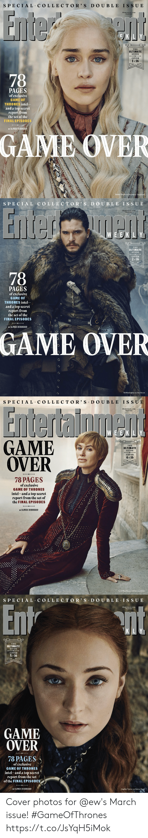 Game of Thrones, Sophie Turner, and Cersei Lannister: S PECIAL COLLECTO R' S D O UBLE ISSU E  MARCH I5 22,2019  #1553/1554  THE  ULTIMATE  GUIDE  COVER  1 or 16  PAGES  of exclusíve  GAME OF  THRONES intel-  and a top secret  report from  the set of the  FINAL EPISODES  BY JAMES HIBBERD  GAME OVER  Emilia C  e as Daenerys Targar   SPECI AL COLLEC TOR S D O UBLE IS SUE  MARCH I5/22,2019  #15531155  E EK LY  THE  ULTIMATE  GUIDE  COVER  2  of 16  78  PAGES  of exclusíve  GAME 0  THRONES intel  and a top secret  report from  the set of the  FINAL EPISODES  8  BY JA MES HIBBERD  GAME OVER  Kit Harington as Jon Snow   SPECIAL C OLLE CTOR' S DO UBLE IS SU  MARCH 15/22,2019  #1553/1554  EVE)KILY  GAME  OVER  THE  ULTIMATIE  GUIDE  COVER  6 of 16  017  78 PAGES  of exclusíve  GAME OF THRONES  íntel-and a top secret/  report from the set of  the FINAL EPISODES  BY JAMES HIBBERD  Lena Headey as Cersei Lannister   S PECIAL COLLEC TOR' S D O U BLE ISSUE  MARCH 15/22,2019  #15531554  K LY  THE  ULTIMATE  GUIDE  COVER  5 16  GAME  OVER  78 PAGES、  of exclusíve  GAME OF THRONES  intel-and a top secret  report from the set  of the FINAL EPISODES  BY JAMES HIBBERD  Sophie Turner as Sansa Stark Cover photos for @ew's March issue! #GameOfThrones https://t.co/JsYqH5iMok