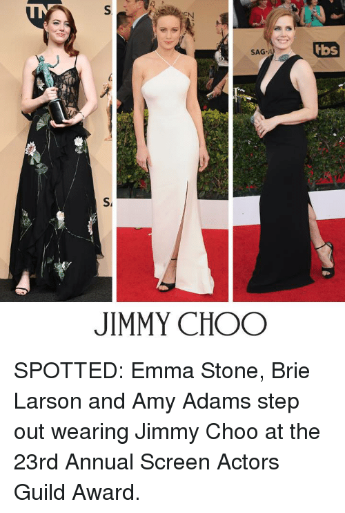 guild: S  SAG-A)/  tbs  S  JIMMY CHOO SPOTTED: Emma Stone, Brie Larson and Amy Adams step out wearing Jimmy Choo at the 23rd Annual Screen Actors Guild Award.