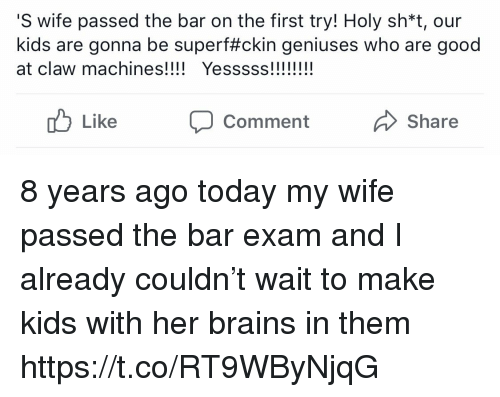yesss: S wife passed the bar on the first try! Holy sh*t, our  kids are gonna be super#ckin geniuses who are good  at claw machines! Yesss!!  Like CommentShare 8 years ago today my wife passed the bar exam and I already couldn't wait to make kids with her brains in them https://t.co/RT9WByNjqG