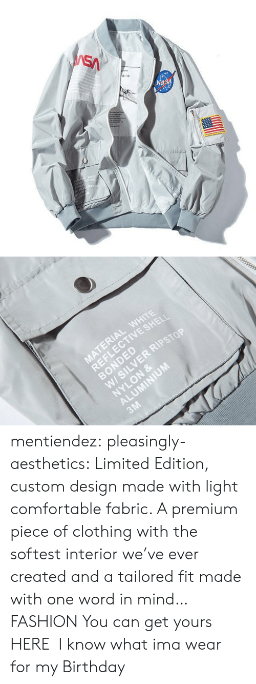 Bomber: SA  NASA  TEREA WETE  LECTIVE SHE  SONDED  W5LVES  NYLON   MATERIAL WHITE  REFLECTIVE SHELI  BONDED  W/ SILVER RIPSTOP  NYLON &  ALUMINIUM  3M mentiendez:  pleasingly-aesthetics:  Limited Edition, custom design made with light comfortable fabric. A premium piece of clothing with the softest interior we've ever created and a tailored fit made with one word in mind… FASHION You can get yours HERE   I know what ima wear for my Birthday