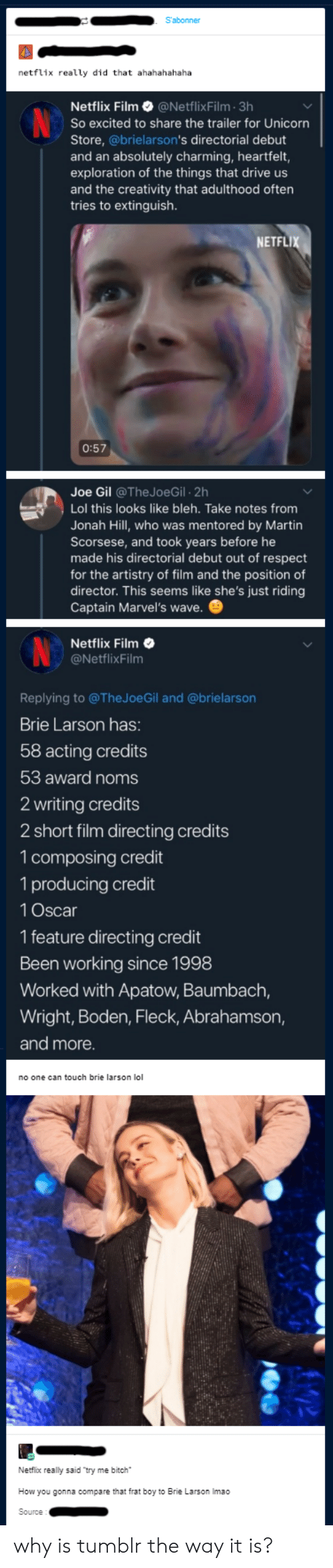 Bitch, Frat Boy, and Jonah Hill: S'abonner  netflix really did that ahahahahaha  Netflix Film@NetflixFilm 3h  So excited to share the trailer for Unicorn  Store, @brielarson's directorial debut  and an absolutely charming, heartfelt,  exploration of the things that drive us  and the creativity that adulthood often  tries to extinguish.  NETFL  0:57  Joe Gil @The JoeGil 2h  Lol this looks like bleh. Take notes from  Jonah Hill, who was mentored by Martin  Scorsese, and took years before he  made his directorial debut out of respect  for the artistry of film and the position of  director. This seems like she's just riding  Captain Marvel's wave.  Netflix Film  @NetflixFilnm  Replying to @TheJoeGil and @brielarson  Brie Larson has:  58 acting credits  53 award noms  2 writing credits  2 short film directing credits  1 composing credit  1 producing credit  1 Oscar  1 feature directing credit  Been working since 1998  Worked with Apatow, Baumbach,  Wright, Boden, Fleck, Abrahamson,  and more  no one can touch brie larson lol  Netfix really said try me bitch  How you gonna compare that frat boy to Brie Larson Imao why is tumblr the way it is?