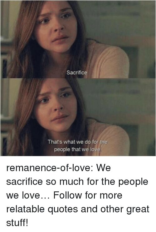 Love, Target, and Tumblr: Sacrifice  Thats what we do for the  people that we lov remanence-of-love:  We sacrifice so much for the people we love…  Follow for more relatable quotes and other great stuff!