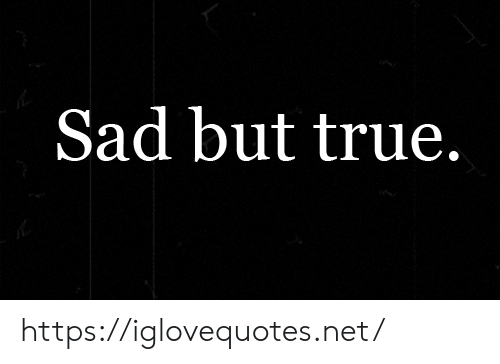 True, Sad, and Net: Sad but true. https://iglovequotes.net/