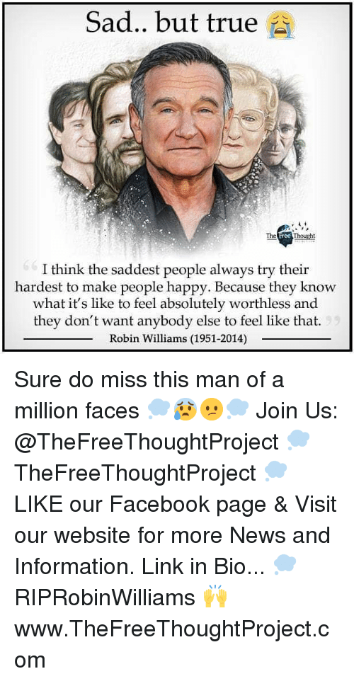 Facebook, Memes, and News: Sad.. but true  The  ree  I think the saddest people always try their  hardest to make people happy. Because they know  what it's like to feel absolutely worthless and  they don't want anybody else to feel like that.  Robin Williams (1951-2014) Sure do miss this man of a million faces 💭😰😕💭 Join Us: @TheFreeThoughtProject 💭 TheFreeThoughtProject 💭 LIKE our Facebook page & Visit our website for more News and Information. Link in Bio... 💭 RIPRobinWilliams 🙌 www.TheFreeThoughtProject.com