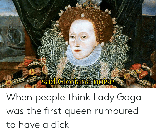 Lady Gaga, Queen, and Dick: sad Gloriana.noise When people think Lady Gaga was the first queen rumoured to have a dick