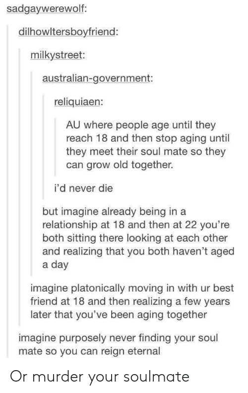 Best Friend, Best, and Old: sadgaywerewolf:  dilhowltersboyfriend:  milkystreet:  australian-government:  reliquiaen:  AU where people age until they  reach 18 and then stop aging until  they meet their soul mate so they  can grow old together.  i'd never die  but imagine already being in  relationship at 18 and then at 22 you're  both sitting there looking at each other  and realizing that you both haven't aged  a day  imagine platonically moving in with ur best  friend at 18 and then realizing a few years  later that you've been aging together  imagine purposely never finding your so  mate so you can reign eternal Or murder your soulmate