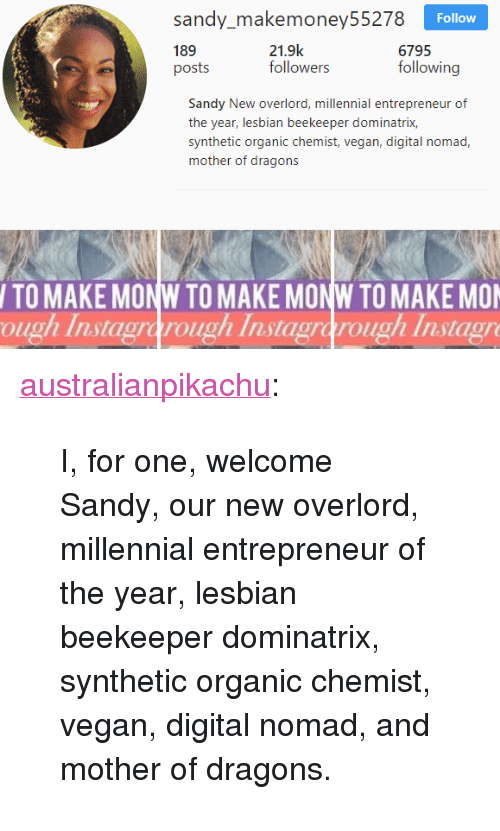 """Chemist: sady akemoncy55278  189  posts  Follow  21.9k  followers  6795  following  Sandy New overlord, millennial entrepreneur of  the year, lesbian beekeeper dominatrix,  synthetic organic chemist, vegan, digital nomad,  mother of dragons  TO MAKE MONW TO MAKE MONW TO MAKE MO  ough Instagrarough Instagrarough Instagr <p><a href=""""http://australianpikachu.tumblr.com/post/172717480372/i-for-one-welcome-sandy-our-new-overlord"""" class=""""tumblr_blog"""" target=""""_blank"""">australianpikachu</a>:</p> <blockquote><p>I, for one, welcome Sandy, our new overlord, millennial entrepreneur of the year, lesbian beekeeper dominatrix, synthetic organic chemist, vegan, digital nomad, and mother of dragons.</p></blockquote>"""