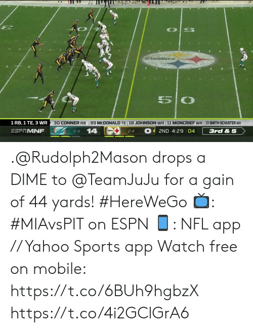 Smith: Saelors  5  30 CONNER RB  18 JOHNSON WR 11 MONCRIEF WR 19 SMITH-SCHUSTER WR  1 RB, 1 TE, 3 WR  89 MCDONALD TE  14  ESFTMNF  3rd & 5  2ND 4:29 04  O-6  2-4 .@Rudolph2Mason drops a DIME to @TeamJuJu for a gain of 44 yards! #HereWeGo  📺: #MIAvsPIT on ESPN 📱: NFL app // Yahoo Sports app Watch free on mobile: https://t.co/6BUh9hgbzX https://t.co/4i2GClGrA6