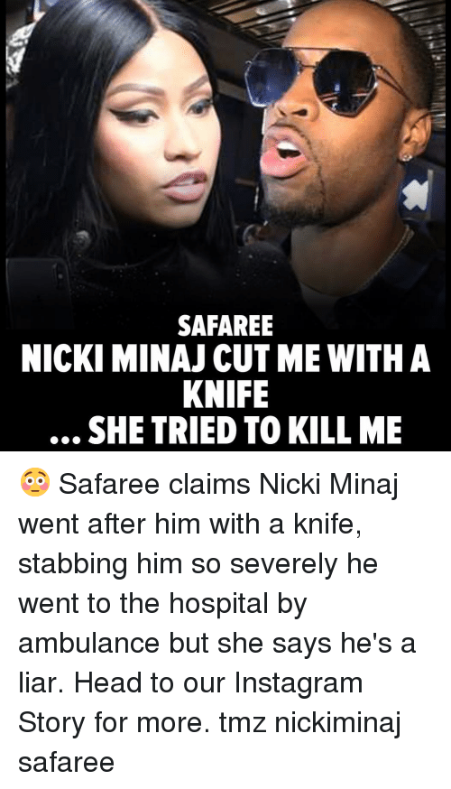 Head, Instagram, and Memes: SAFAREE  NICKI MINAJ CUT ME WITHA  KNIFE  . SHE TRIED TO KILL ME 😳 Safaree claims Nicki Minaj went after him with a knife, stabbing him so severely he went to the hospital by ambulance but she says he's a liar. Head to our Instagram Story for more. tmz nickiminaj safaree