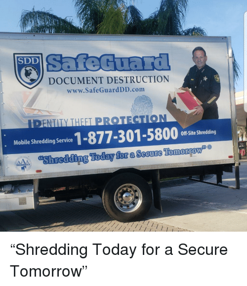 Today, Tomorrow, and Com: SafeGuard  SDD  DOCUMENT DESTRUCTION  www.SafeGuardDD.com  DENTITY THEET PROT  Moble Shredding Service 1-877-301-5800 fte S  Off-Site Shredding  Shreding Today for a Secure Tomoaow