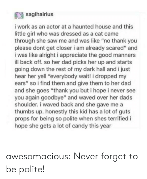 "Candy, Dad, and Saw: sagihairius  work as an actor at a haunted house and this  little girl who was dressed as a cat came  through she saw me and was like ""no thank you  please dont get closer i am already scared"" and  i was like alrighti appreciate the good manners  ill back off. so her dad picks her up and starts  going down the rest of my dark hall and i just  hear her yell ""everybody wait! i dropped my  ears"" so i find them and give them to her dad  and she goes ""thank you but i hopei never see  you again goodbye"" and waved over her dads  shoulder. i waved back and she gave me a  thumbs up. honestly this kid has a lot of guts  props for being so polite when shes terrified i  hope she gets a lot of candy this year awesomacious:  Never forget to be polite!"