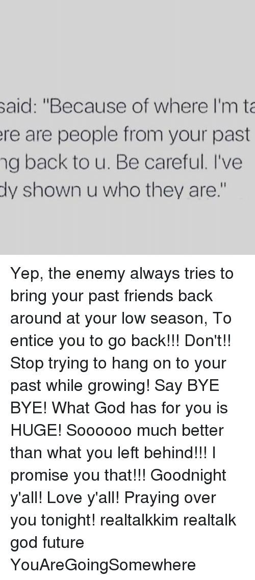 """Ðÿ†: said: """"Because of where I'm ta  ere are people from your past  ng back to u. Be careful. I've  dy shown u who they are."""" Yep, the enemy always tries to bring your past friends back around at your low season, To entice you to go back!!! Don't!! Stop trying to hang on to your past while growing! Say BYE BYE! What God has for you is HUGE! Soooooo much better than what you left behind!!! I promise you that!!! Goodnight y'all! Love y'all! Praying over you tonight! realtalkkim realtalk god future YouAreGoingSomewhere"""