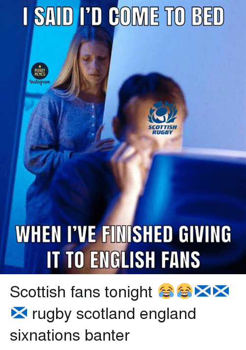 Memes Instagram:   SAID I'D COME TO BED  MEMES  Instagram  SCOTTISH  RUGBY  WHEN I'VE FINTSHED GIVING  IT TO ENGLISH FANS Scottish fans tonight 😂😂🏴🏴🏴 rugby scotland england sixnations banter