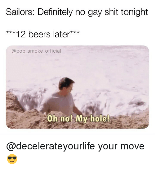 Definitely, Memes, and Pop: Sailors: Definitely no gay shit tonight  ***12 beers later***  @pop_smoke_official  Oh no! My hole! @decelerateyourlife your move 😎