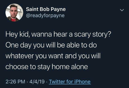 Home Alone 2: Saint Bob Payne  @readyforpayne  Hey kid, wanna hear a scary story?  One day you will be able to do  whatever you want and you will  choose to stay home alone  2:26 PM 4/4/19 Twitter for iPhone
