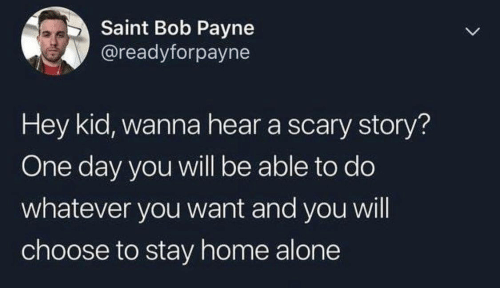 Being Alone, Home Alone, and Home: Saint Bob Payne  @readyforpayne  Hey kid, wanna hear a scary story?  One day you will be able to do  whatever you want and you will  choose to stay home alone  >
