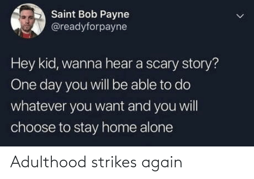 Home Alone: Saint Bob Payne  @readyforpayne  Hey kid, wanna hear a scary story?  One day you will be able to do  whatever you want and you will  choose to stay home alone Adulthood strikes again