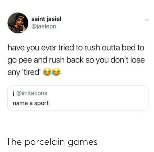 Games, Rush, and Outta: saint jasiel  @jaeleon  have you ever tried to rush outta bed to  go pee and rush back so you don't lose  any 'tired'  j @irritations  name a sport The porcelain games