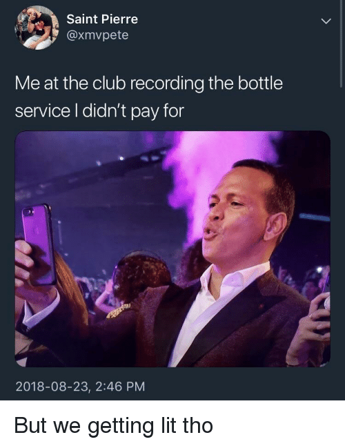 Getting Lit: Saint Pierre  @xmvpete  Me at the club recording the bottle  service l didn't pay for  2018-08-23, 2:46 PM But we getting lit tho