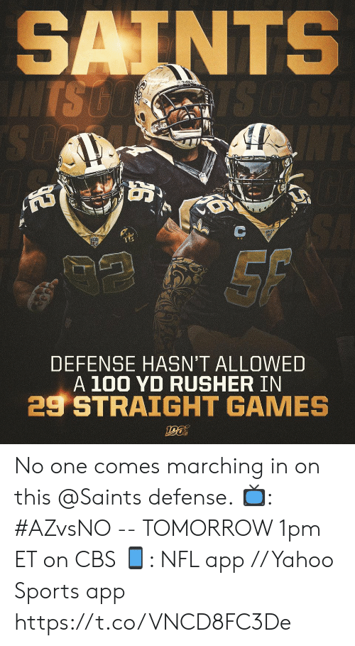 Hasnt: SAINTS  INTS GO  TS GO SA  SO  NT  SA  SF  DEFENSE HASN'T ALLOWED  A 100 YD RUSHER IN  29 STRAIGHT GAMES  ఆత్ి No one comes marching in on this @Saints defense.  📺: #AZvsNO -- TOMORROW 1pm ET on CBS 📱: NFL app // Yahoo Sports app https://t.co/VNCD8FC3De