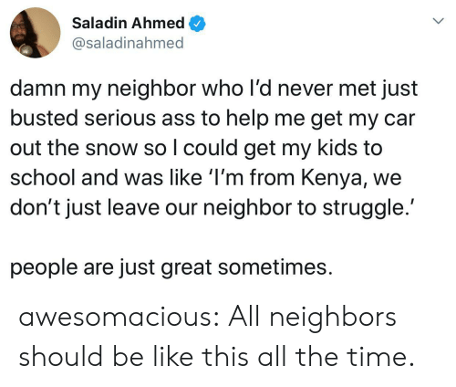Be Like, School, and Struggle: Saladin Ahmed  @saladinahmed  damn my neighbor who l'd never met just  busted serious ass to help me get my car  out the snow so I could get my kids to  school and was like 'I'm from Kenya,  don't just leave our neighbor to struggle.  people are just great sometimes awesomacious:  All neighbors should be like this all the time.
