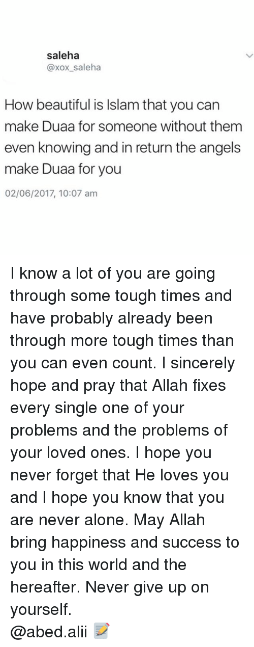 Xox: saleha  @xox_saleha  How beautiful is Islam that you can  make Duaa for someone without them  even knowing and in return the angels  make Duaa for you  02/06/2017, 10:07 am I know a lot of you are going through some tough times and have probably already been through more tough times than you can even count. I sincerely hope and pray that Allah fixes every single one of your problems and the problems of your loved ones. I hope you never forget that He loves you and I hope you know that you are never alone. May Allah bring happiness and success to you in this world and the hereafter. Never give up on yourself. ▃▃▃▃▃▃▃▃▃▃▃▃▃▃▃▃▃▃▃▃ @abed.alii 📝