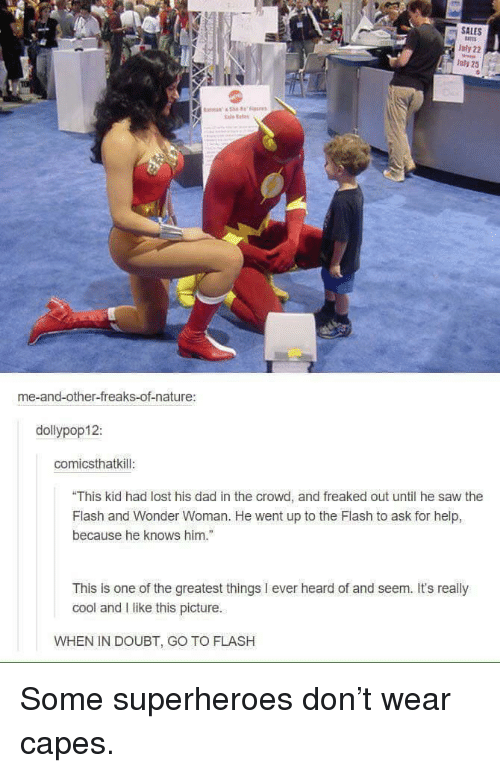 """Dad, Saw, and Lost: SALES  Jufy 22  lay 25  tale e  me-and-other-freaks-of-nature:  dollypop12:  comicsthatkill  """"This kid had lost his dad in the crowd, and freaked out until he saw the  Flash and Wonder Woman. He went up to the Flash to ask for help,  because he knows him.""""  This is one of the greatest things I ever heard of and seem. Its really  cool and I like this picture.  WHEN IN DOUBT, GO TO FLASH Some superheroes don't wear capes."""