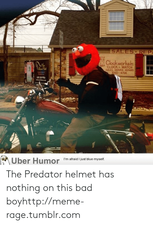 This Bad Boy: SALES REPA  Clockworkshs  CLOCK E WATCH  SALES, SERVICE REPAIRS  040-4706  A Uber Humor  I'm afraid I just blue myself. The Predator helmet has nothing on this bad boyhttp://meme-rage.tumblr.com