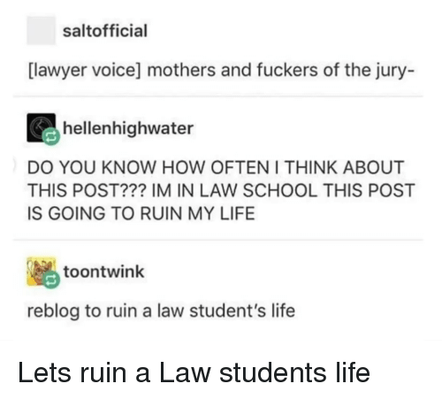 Law School: saltofficial  [lawyer voice] mothers and fuckers of the jury-  hellenhighwater  DO YOU KNOW HOW OFTEN I THINK ABOUT  THIS POST??? IM IN LAW SCHOOL THIS POST  IS GOING TO RUIN MY LIFE  脳  reblog to ruin a law student's life  toontwink Lets ruin a Law students life