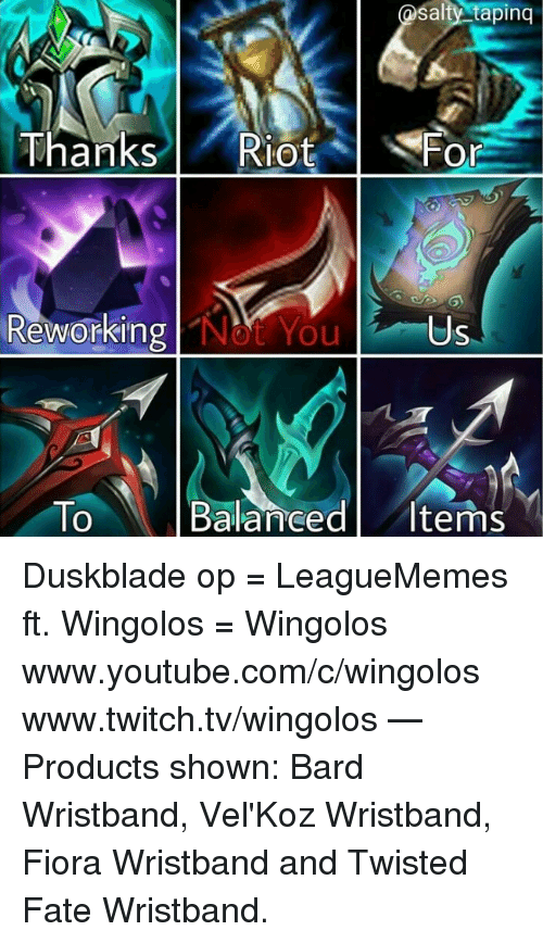 www.twitch: salty tapinq  Thanks l ' Riot  lot %  Fo  Or  Revorking  Reworking Not You  Us  To Balanced Items  0 Duskblade op  = LeagueMemes ft. Wingolos =  Wingolos www.youtube.com/c/wingolos www.twitch.tv/wingolos   — Products shown: Bard Wristband, Vel'Koz Wristband, Fiora Wristband and Twisted Fate Wristband.