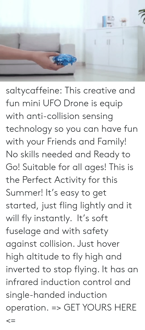 operation: saltycaffeine:  This creative and fun mini UFO Drone is equip with anti-collision sensing technology so you can have fun with your Friends and Family! No skills needed and Ready to Go! Suitable for all ages! This is the Perfect Activity for this Summer! It's easy to get started, just fling lightly and it will fly instantly. It's soft fuselage and with safety against collision. Just hover high altitude to fly high and inverted to stop flying. It has an infrared induction control and single-handed induction operation. => GET YOURS HERE <=