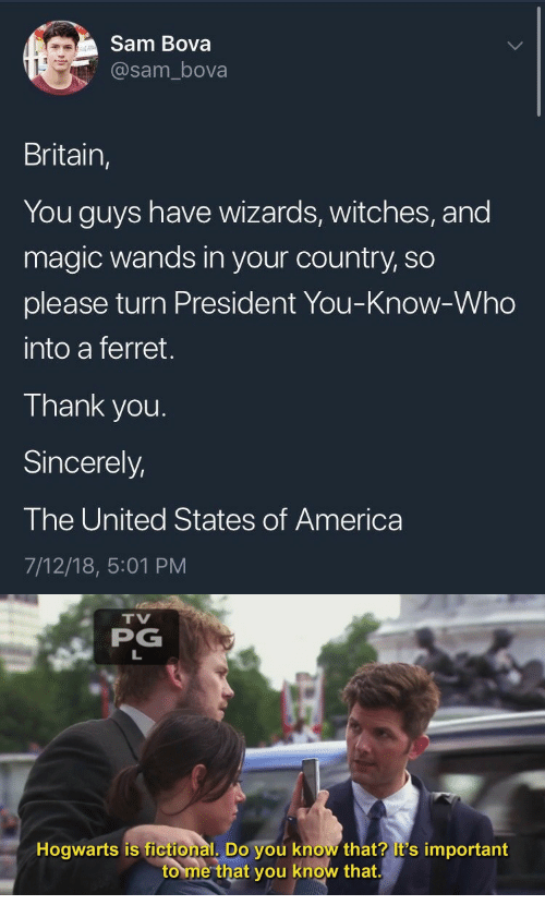 states of america: Sam Bova  @sam_bova  Britain,  You guys have wizards, witches, and  magic wands in your country, so  please turn President You-Know-Who  into a ferret.  Thank you.  Sincerely,  The United States of America  7/12/18, 5:01 PM   TV  PG  Hogwarts is fictional, Do you know that? it's important  to me that you know that.