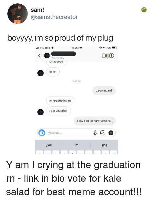Bad, Crying, and Meme: sam!  @samsthecreator  boyyyy, im so proud of my plug  T-Mobile  11:26 PM  С 10  Active now  LImaooooo  Its ok  10:35 AM  u serving rn?  Im graduating rn  I got you after  o my bad, congratulations!!  Message...  y'all  im  she Y am I crying at the graduation rn - link in bio vote for kale salad for best meme account!!!