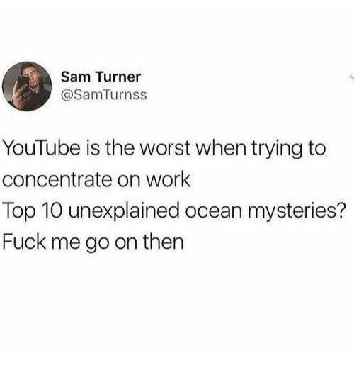 The Worst, youtube.com, and Work: Sam Turner  @SamTurnss  YouTube is the worst when trying to  concentrate on work  Top 10 unexplained ocean mysteries?  Fuck me go on then