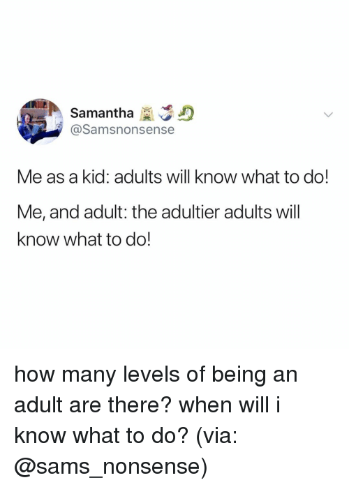 Sams: Samantha D  @Samsnonsense  Me as a kid: adults will know what to do!  Me, and adult: the adultier adults will  know what to do! how many levels of being an adult are there? when will i know what to do? (via: @sams_nonsense)