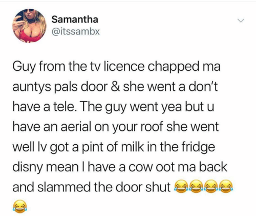 Disny: Samantha  @itssambx  Guy from the tv licence chapped ma  auntys pals door & she went a don't  have a tele. The guy went yea but u  have an aerial on your roof she went  well lv got a pint of milk in the fridge  disny mean I have a cow oot ma back  and slammed the door shut se