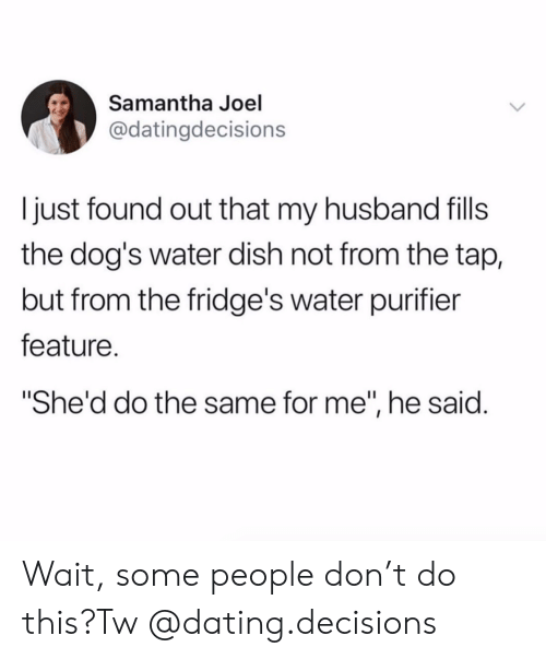 """Dating, Dogs, and Instagram: Samantha Joel  @datingdecisions  just found out that my husband fils  the dog's water dish not from the tap,  but from the fridge's water purifier  feature.  """"She'd do the same for me"""", he said. Wait, some people don't do this?Tw @dating.decisions"""