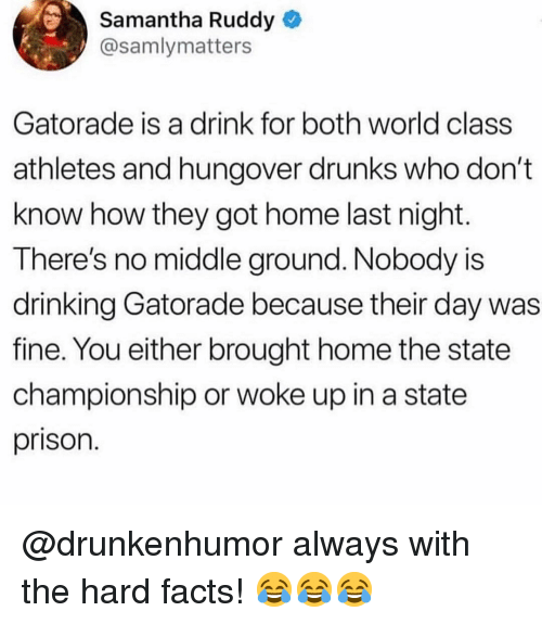 Drinking, Facts, and Gatorade: Samantha Ruddy  @samlymatters  Gatorade is a drink for both world class  athletes and hungover drunks who don't  know how they got home last night  There's no middle ground. Nobody is  drinking Gatorade because their day was  fine. You either brought home the state  championship or woke up in a state  prison @drunkenhumor always with the hard facts! 😂😂😂