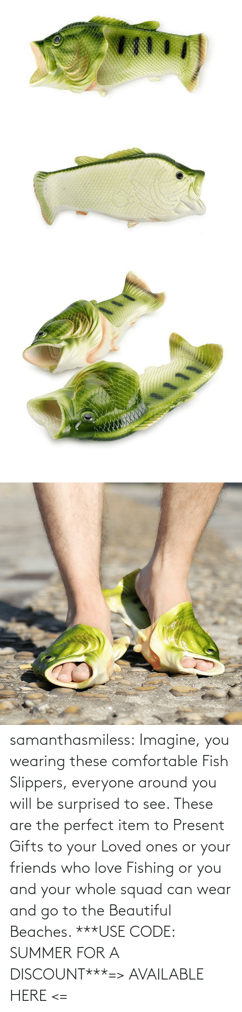 beautiful: samanthasmiless:  Imagine, you wearing these comfortable Fish Slippers, everyone around you will be surprised to see. These are the perfect item to Present Gifts to your Loved ones or your friends who love Fishing or you and your whole squad can wear and go to the Beautiful Beaches. ***USE CODE: SUMMER FOR A DISCOUNT***=> AVAILABLE HERE <=