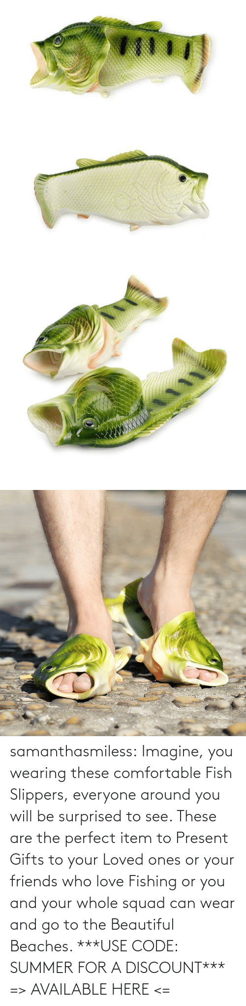 beautiful: samanthasmiless: Imagine, you wearing these comfortable Fish Slippers, everyone around you will be surprised to see. These are the perfect item to Present Gifts to your Loved ones or your friends who love Fishing or you and your whole squad can wear and go to the Beautiful Beaches.  ***USE CODE: SUMMER FOR A DISCOUNT*** => AVAILABLE HERE <=