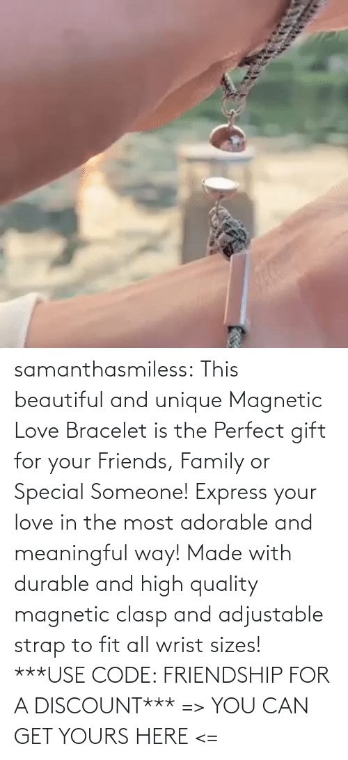 way: samanthasmiless:  This beautiful and unique Magnetic Love Bracelet is the Perfect gift for your Friends, Family or Special Someone! Express your love in the most adorable and meaningful way! Made with durable and high quality magnetic clasp and adjustable strap to fit all wrist sizes!  ***USE CODE: FRIENDSHIP FOR A DISCOUNT*** => YOU CAN GET YOURS HERE <=